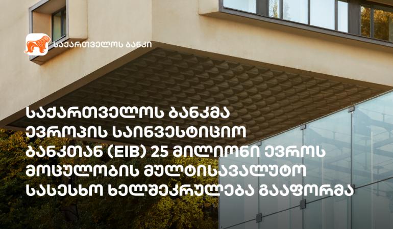 საქართველოს ბანკმა ევროპის საინვესტიციო ბანკთან (EIB) 25 მილიონი ევროს მოცულობის მულტისავალუტო სასესხო ხელშეკრულება გააფორმა